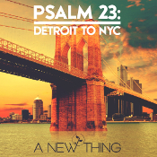 A New Thing - PSALM 23 Detroit to NYC